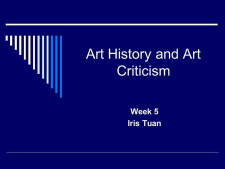 Art History and Art Criticism Week 5 Iris Tuan. Presenting Art History  Chronology—  1. one of the principal tools in organizing the display of works.