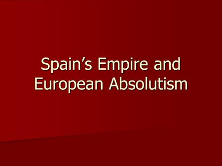 Spain's Empire and European Absolutism. Section Opener During a time of religious and economic instability, Philip II rules Spain with a strong hand.