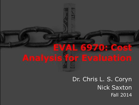 EVAL 6970: Cost Analysis for Evaluation Dr. Chris L. S. Coryn Nick Saxton Fall 2014.