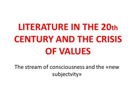 LITERATURE IN THE 20 th CENTURY AND THE CRISIS OF VALUES The stream of consciousness and the «new subjectvity»