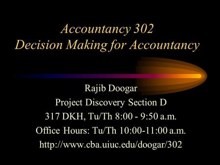 Accountancy 302 Decision Making for Accountancy Rajib Doogar Project Discovery Section D 317 DKH, Tu/Th 8:00 - 9:50 a.m. Office Hours: Tu/Th 10:00-11:00.