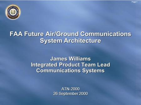 Page 1 FAA Future Air/Ground Communications System Architecture James Williams Integrated Product Team Lead Communications Systems ATN-2000 26 September.