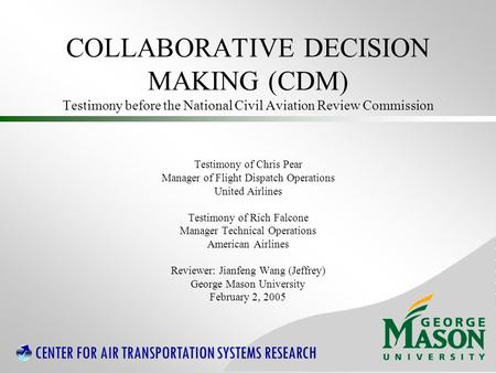 CENTER FOR AIR TRANSPORTATION SYSTEMS RESEARCH COLLABORATIVE DECISION MAKING (CDM) Testimony before the National Civil Aviation Review Commission Testimony.