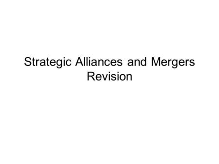Strategic Alliances and Mergers Revision. Questions 1.Define what is a Strategic Alliance? 2.Define what a Merger or and acquisition is? 3.What is organic.