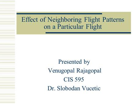 Effect of Neighboring Flight Patterns on a Particular Flight Presented by Venugopal Rajagopal CIS 595 Dr. Slobodan Vucetic.