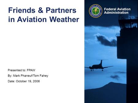 Presented to: FPAW By: Mark Phaneuf/Tom Fahey Date: October 19, 2006 Federal Aviation Administration Friends & Partners in Aviation Weather.
