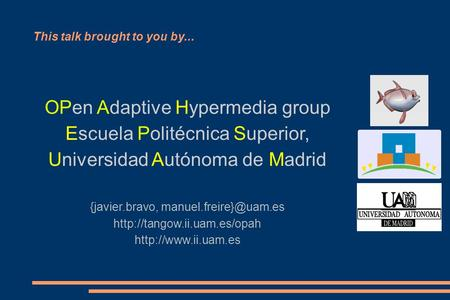 This talk brought to you by... OPen Adaptive Hypermedia group Escuela Politécnica Superior, Universidad Autónoma de Madrid {javier.bravo,