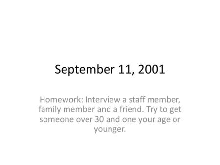 September 11, 2001 Homework: Interview a staff member, family member and a friend. Try to get someone over 30 and one your age or younger.