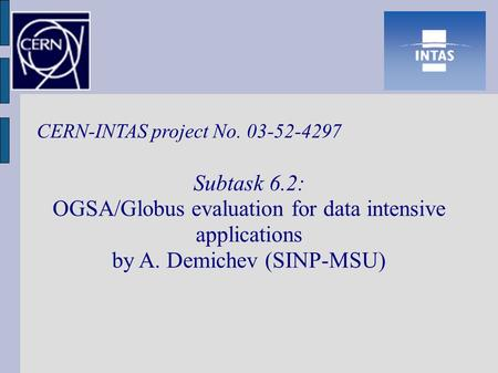 CERN-INTAS project No. 03-52-4297 Subtask 6.2: OGSA/Globus evaluation for data intensive applications by A. Demichev (SINP-MSU)‏