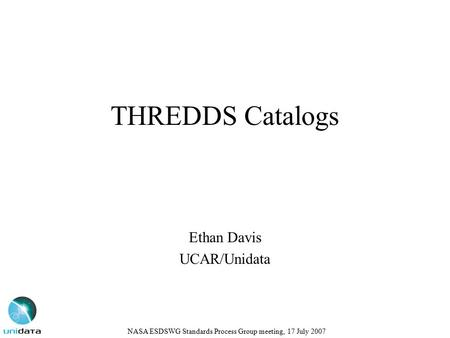 THREDDS Catalogs Ethan Davis UCAR/Unidata NASA ESDSWG Standards Process Group meeting, 17 July 2007.