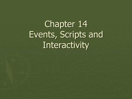 Chapter 14 Events, Scripts and Interactivity. Key Points ► Actions, usually implemented by scripts are executed in response to events, such as mouse clicks.