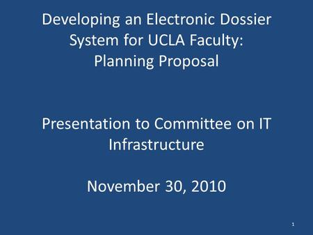 Developing an Electronic Dossier System for UCLA Faculty: Planning Proposal Presentation to Committee on IT Infrastructure November 30, 2010 1.