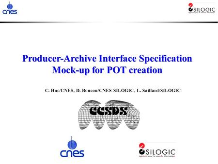 C. Huc/CNES, D. Boucon/CNES-SILOGIC, L. Saillard/SILOGIC Producer-Archive Interface Specification Mock-up for POT creation.
