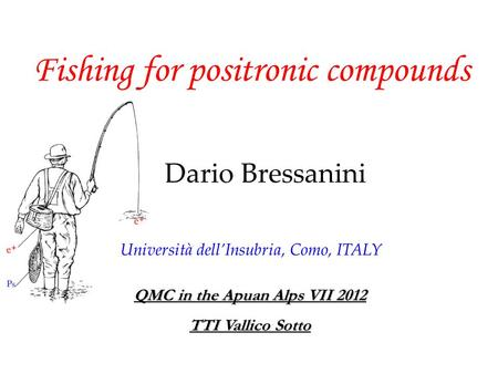 Fishing for positronic compounds Dario Bressanini QMC in the Apuan Alps VII 2012 TTI Vallico Sotto Università dell'Insubria, Como, ITALY.