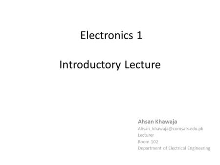 Electronics 1 Introductory Lecture Ahsan Khawaja Lecturer Room 102 Department of Electrical Engineering.