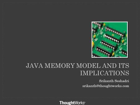 JAVA MEMORY MODEL AND ITS IMPLICATIONS Srikanth Seshadri