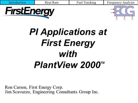 IntroductionHeat RateFuel TrackingFrequency Analysis PI Applications at First Energy with PlantView 2000 TM Ron Carson, First Energy Corp. Jim Scavuzzo,
