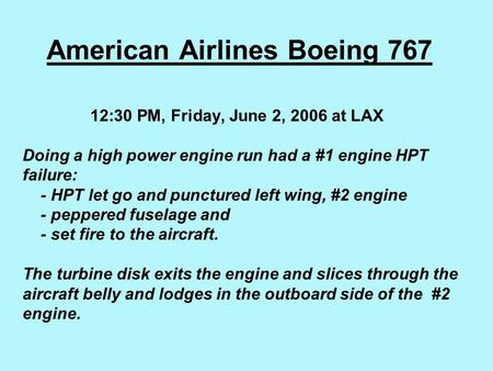 American Airlines Boeing 767 12:30 PM, Friday, June 2, 2006 at LAX   Doing a high power engine run had a #1 engine HPT failure: