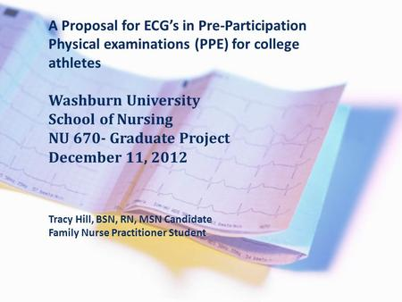 A Proposal for ECG's in Pre-Participation Physical examinations (PPE) for college athletes Washburn University School of Nursing NU 670- Graduate Project.