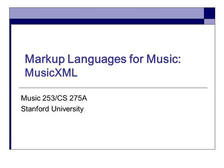 Markup Languages for Music: MusicXML Music 253/CS 275A Stanford University.