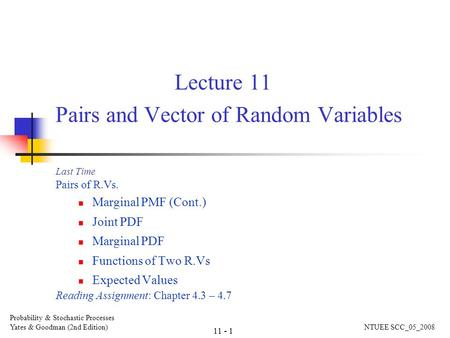 Lecture 11 Pairs and Vector of Random Variables Last Time Pairs of R.Vs. Marginal PMF (Cont.) Joint PDF Marginal PDF Functions of Two R.Vs Expected Values.