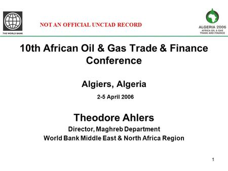 1 10th African Oil & Gas Trade & Finance Conference Algiers, Algeria 2-5 April 2006 Theodore Ahlers Director, Maghreb Department World Bank Middle East.