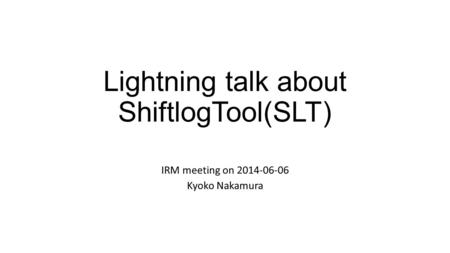 Lightning talk about ShiftlogTool(SLT) IRM meeting on 2014-06-06 Kyoko Nakamura.