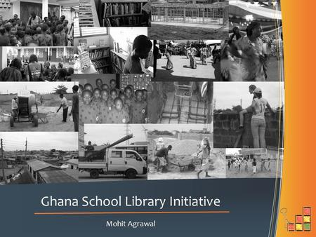 Mohit Agrawal Ghana School Library Initiative. Ghana Today Ghana is a young yet strengthening democracy. The economy is transitioning from natural resources-