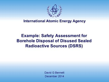 International Atomic Energy Agency Example: Safety Assessment for Borehole Disposal of Disused Sealed Radioactive Sources (DSRS) David G Bennett December.