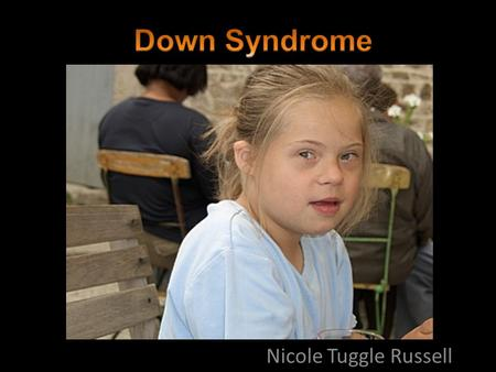 Nicole Tuggle Russell. What is Down Syndrome? A genetic condition dealing with chromosome 21 that happens before birth Physical and mental delays, including.