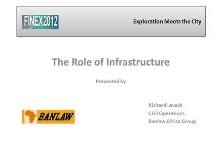 Exploration Meets the City The Role of Infrastructure Presented by Richard Levack CEO Operations Banlaw Africa Group.