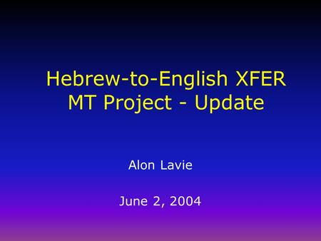 Hebrew-to-English XFER MT Project - Update Alon Lavie June 2, 2004.