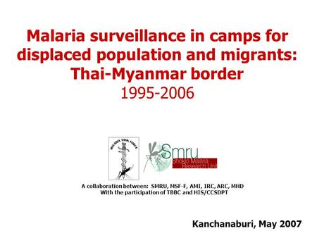Kanchanaburi, May 2007 A collaboration between: SMRU, MSF-F, AMI, IRC, ARC, MHD With the participation of TBBC and HIS/CCSDPT Malaria surveillance in camps.
