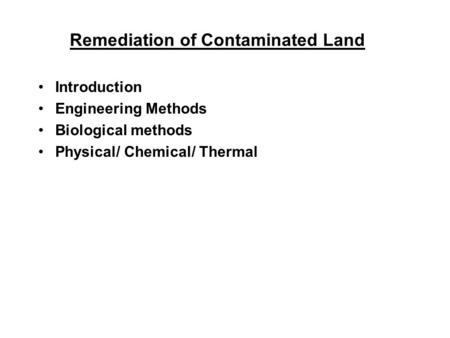 Remediation of Contaminated Land Introduction Engineering Methods Biological methods Physical/ Chemical/ Thermal.