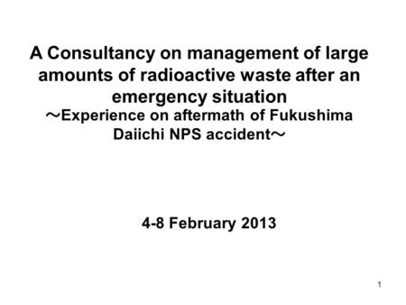 1 A Consultancy on management of large amounts of radioactive waste after an emergency situation ~ Experience on aftermath of Fukushima Daiichi NPS accident.
