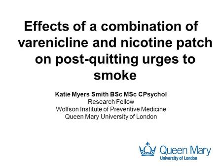 Effects of a combination of varenicline and nicotine patch on post-quitting urges to smoke Katie Myers Smith BSc MSc CPsychol Research Fellow Wolfson Institute.