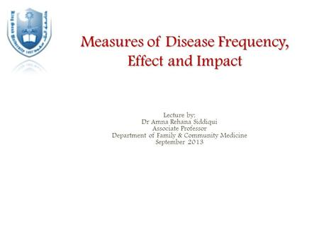 Measures of Disease Frequency, Effect and Impact Lecture by: Dr Amna Rehana Siddiqui Associate Professor Department of Family & Community Medicine September.