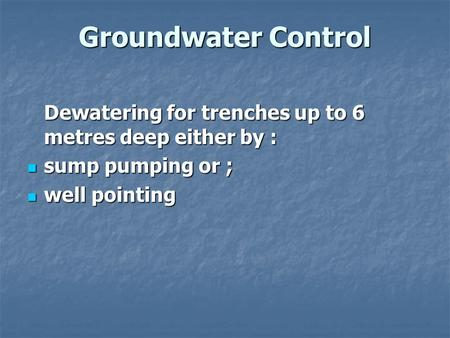 Groundwater Control Dewatering for trenches up to 6 metres deep either by : sump pumping or ; sump pumping or ; well pointing well pointing.