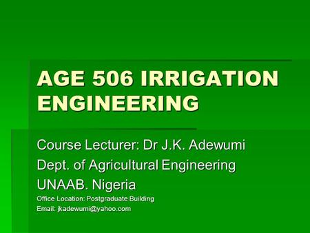 AGE 506 IRRIGATION ENGINEERING Course Lecturer: Dr J.K. Adewumi Dept. of Agricultural Engineering UNAAB. Nigeria Office Location: Postgraduate Building.