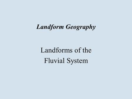 Landform Geography Landforms of the Fluvial System.