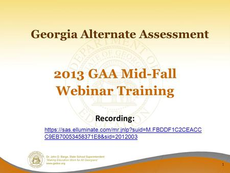 Georgia Alternate Assessment 2013 GAA Mid-Fall Webinar Training 1 Recording: https://sas.elluminate.com/mr.jnlp?suid=M.FBDDF1C2CEACC C9EB70053458371E8&sid=2012003.
