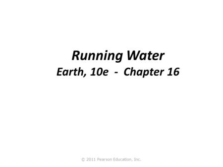 © 2011 Pearson Education, Inc. Running Water Earth, 10e - Chapter 16.