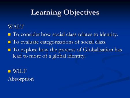 Learning Objectives WALT To consider how social class relates to identity. To consider how social class relates to identity. To evaluate categorisations.