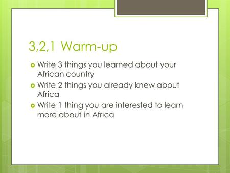 3,2,1 Warm-up  Write 3 things you learned about your African country  Write 2 things you already knew about Africa  Write 1 thing you are interested.