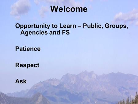 Welcome Opportunity to Learn – Public, Groups, Agencies and FS Patience Respect Ask.