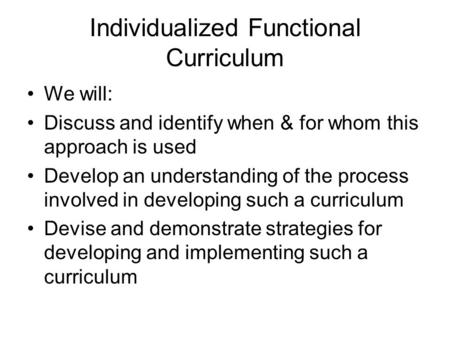 Individualized Functional Curriculum We will: Discuss and identify when & for whom this approach is used Develop an understanding of the process involved.
