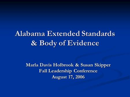Alabama Extended Standards & Body of Evidence Marla Davis Holbrook & Susan Skipper Fall Leadership Conference August 17, 2006.