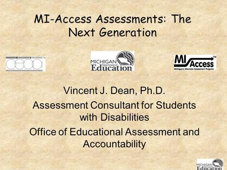 MI-Access Assessments: The Next Generation Vincent J. Dean, Ph.D. Assessment Consultant for Students with Disabilities Office of Educational Assessment.