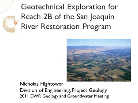 Geotechnical Exploration for Reach 2B of the San Joaquin River Restoration Program Nicholas Hightower Division of Engineering, Project Geology 2011 DWR.
