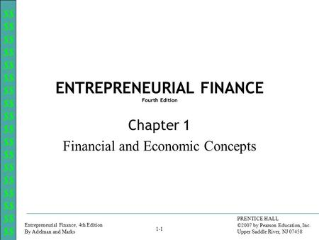 $$ Entrepreneurial Finance, 4th Edition By Adelman and Marks PRENTICE HALL ©2007 by Pearson Education, Inc. Upper Saddle River, NJ 07458 1-1 ENTREPRENEURIAL.